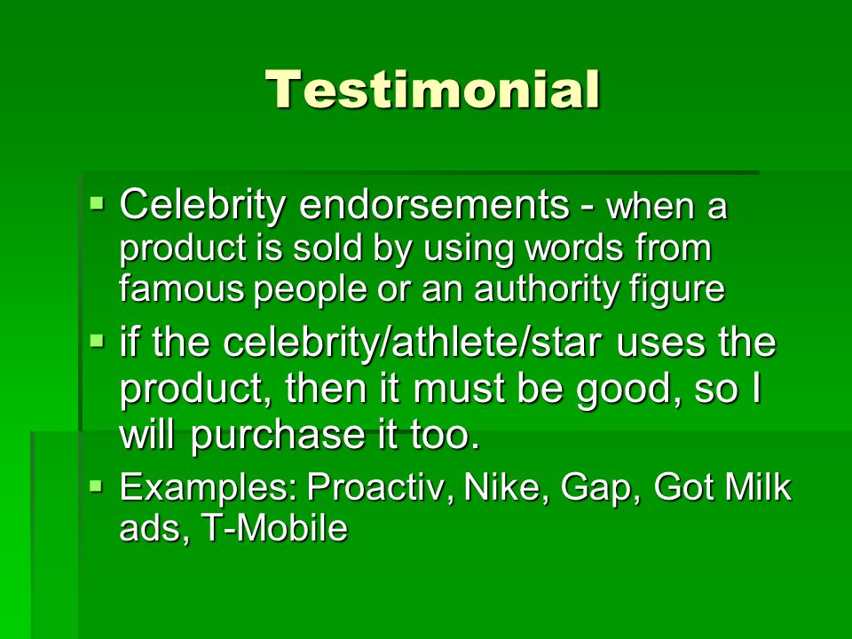 Testimonial  Celebrity endorsements - when a product is sold by using words from famous people or an authority figure  if the celebrity/athlete/star