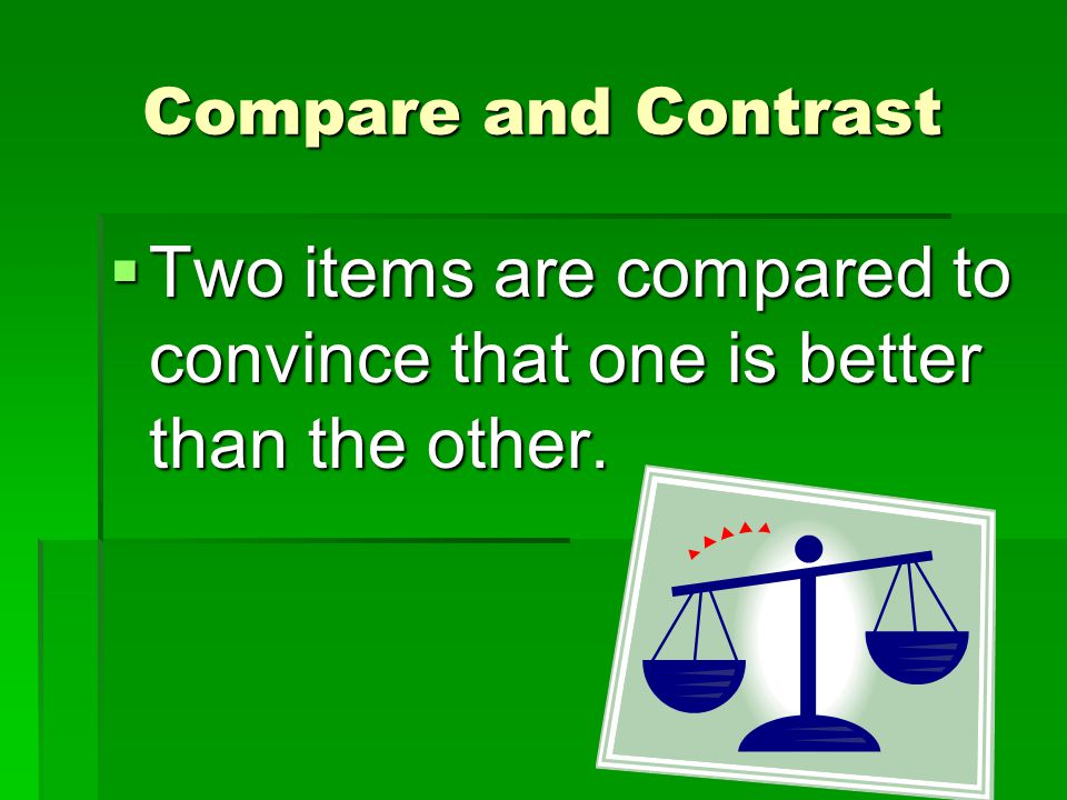 Compare and Contrast  Two items are compared to convince that one is better than the other.