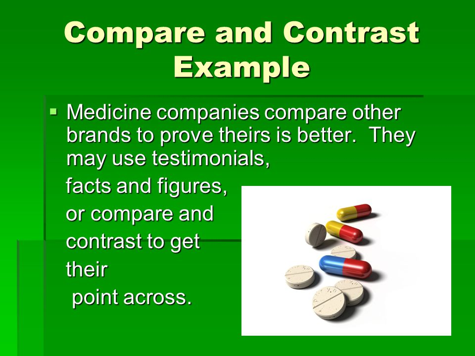 Compare and Contrast Example  Medicine companies compare other brands to prove theirs is better. They may use testimonials, facts and figures, facts