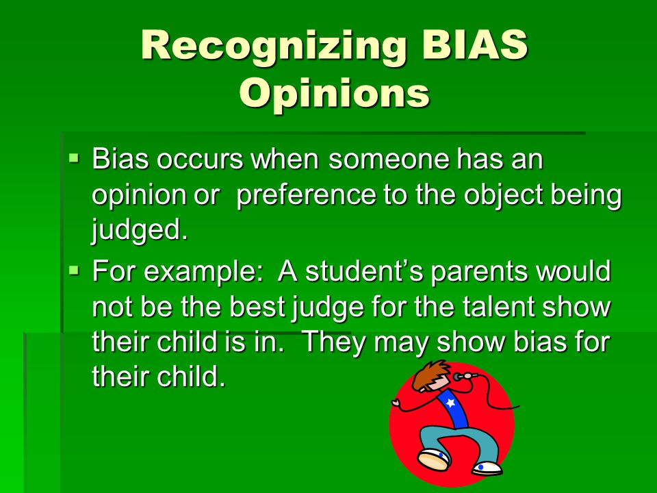 Recognizing BIAS Opinions  Bias occurs when someone has an opinion or preference to the object being judged.  For example: A student's parents would