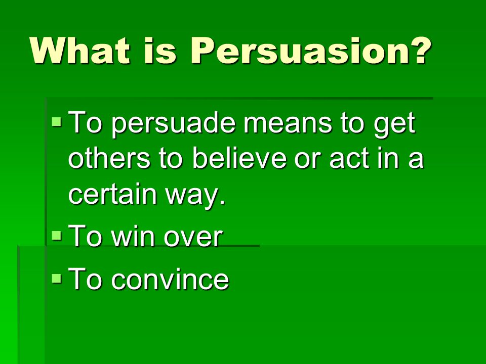What is Persuasion?  To persuade means to get others to believe or act in a certain way.  To win over  To convince