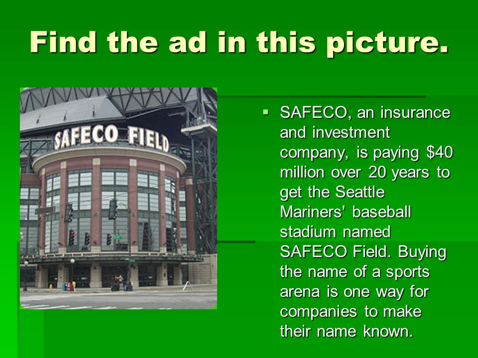 Find the ad in this picture.  SAFECO, an insurance and investment company, is paying $40 million over 20 years to get the Seattle Mariners' baseball