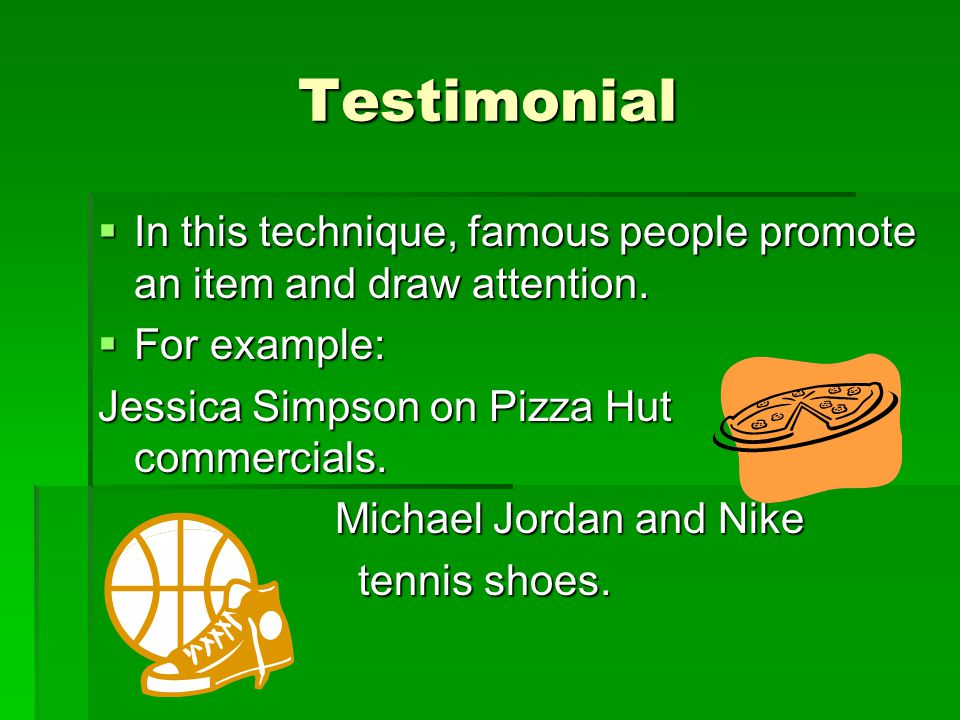 Testimonial  In this technique, famous people promote an item and draw attention.  For example: Jessica Simpson on Pizza Hut commercials. Michael Jo