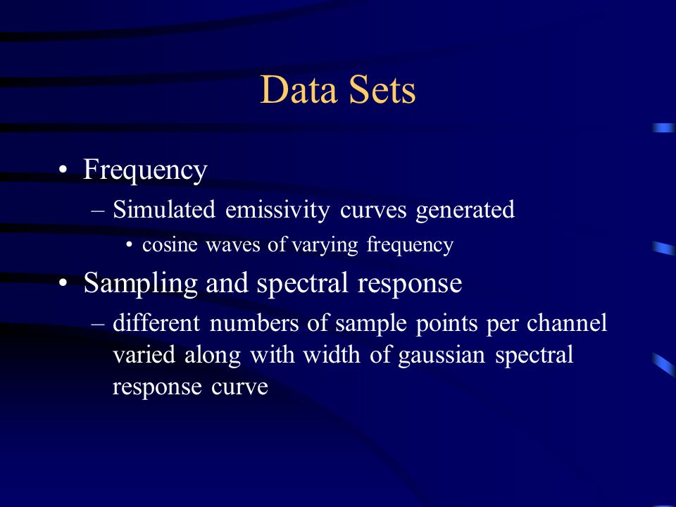 Data Sets Frequency –Simulated emissivity curves generated cosine waves of varying frequency Sampling and spectral response –different numbers of sample points per channel varied along with width of gaussian spectral response curve