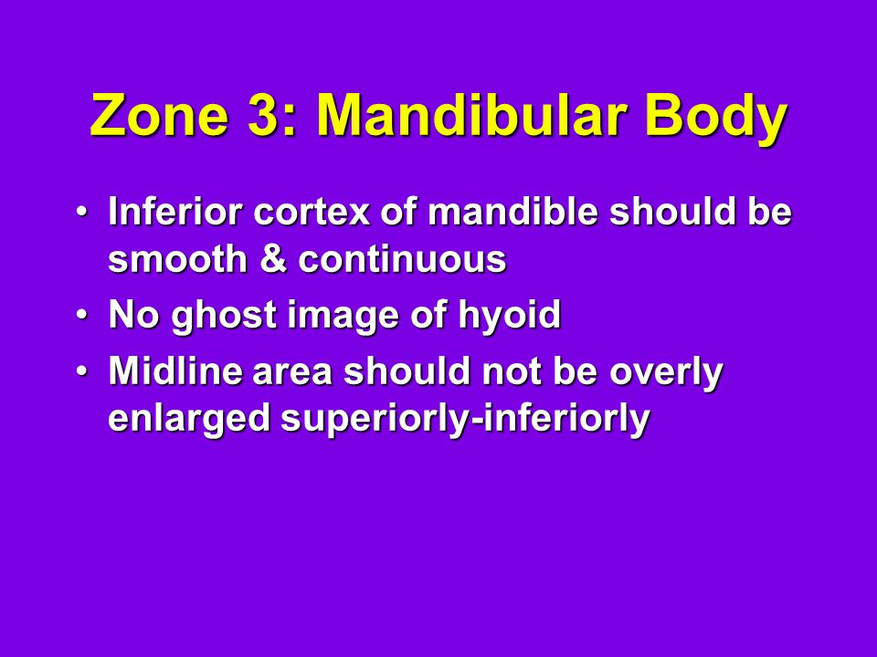 Zone 3: Mandibular Body Inferior cortex of mandible should be smooth & continuousInferior cortex of mandible should be smooth & continuous No ghost image of hyoidNo ghost image of hyoid Midline area should not be overly enlarged superiorly-inferiorlyMidline area should not be overly enlarged superiorly-inferiorly