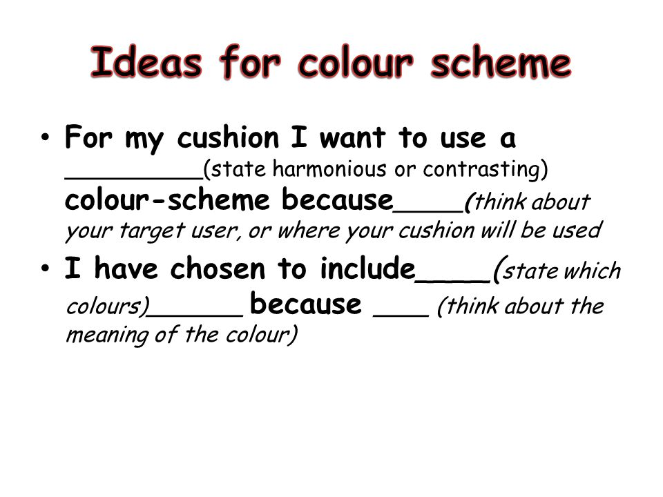 For my cushion I want to use a __________(state harmonious or contrasting) colour-scheme because _____(think about your target user, or where your cus