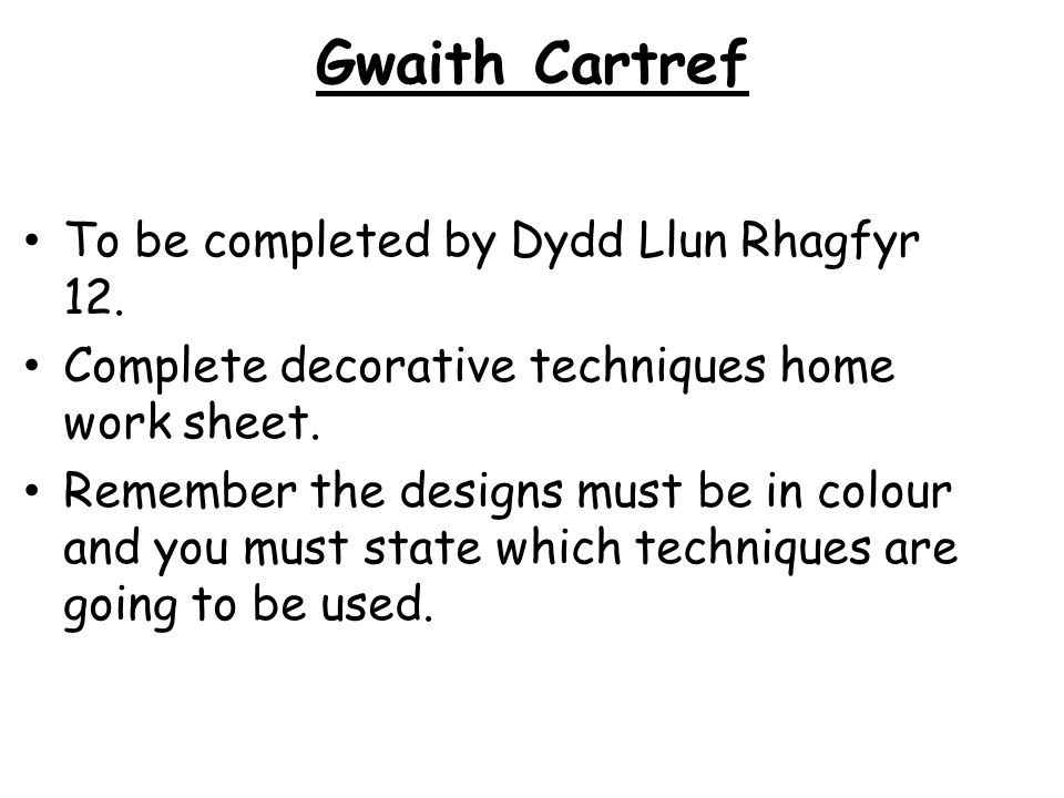 Gwaith Cartref To be completed by Dydd Llun Rhagfyr 12. Complete decorative techniques home work sheet. Remember the designs must be in colour and you