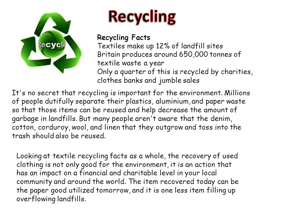 Recycling Facts Textiles make up 12% of landfill sites Britain produces around 650,000 tonnes of textile waste a year Only a quarter of this is recycl