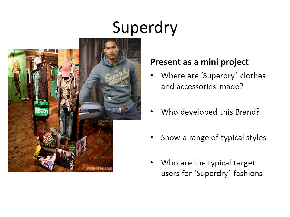 Superdry Find out morePresent as a mini project Where are 'Superdry' clothes and accessories made? Who developed this Brand? Show a range of typical s
