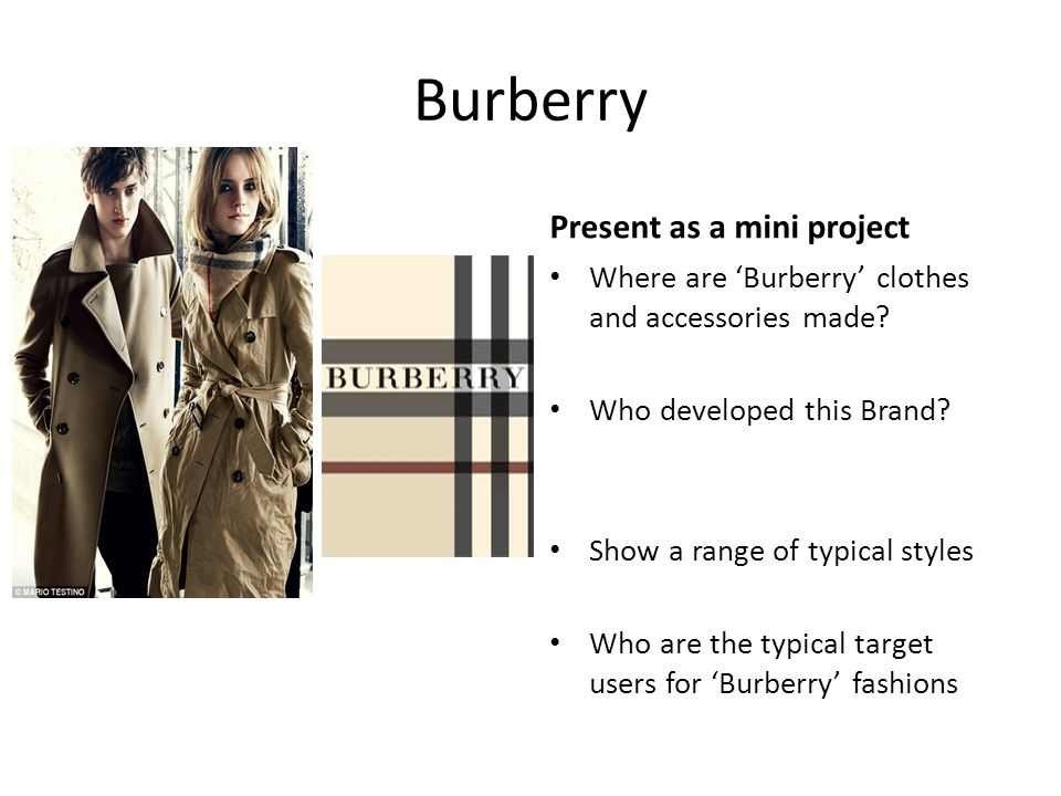 Burberry Find out morePresent as a mini project Where are 'Burberry' clothes and accessories made? Who developed this Brand? Show a range of typical s