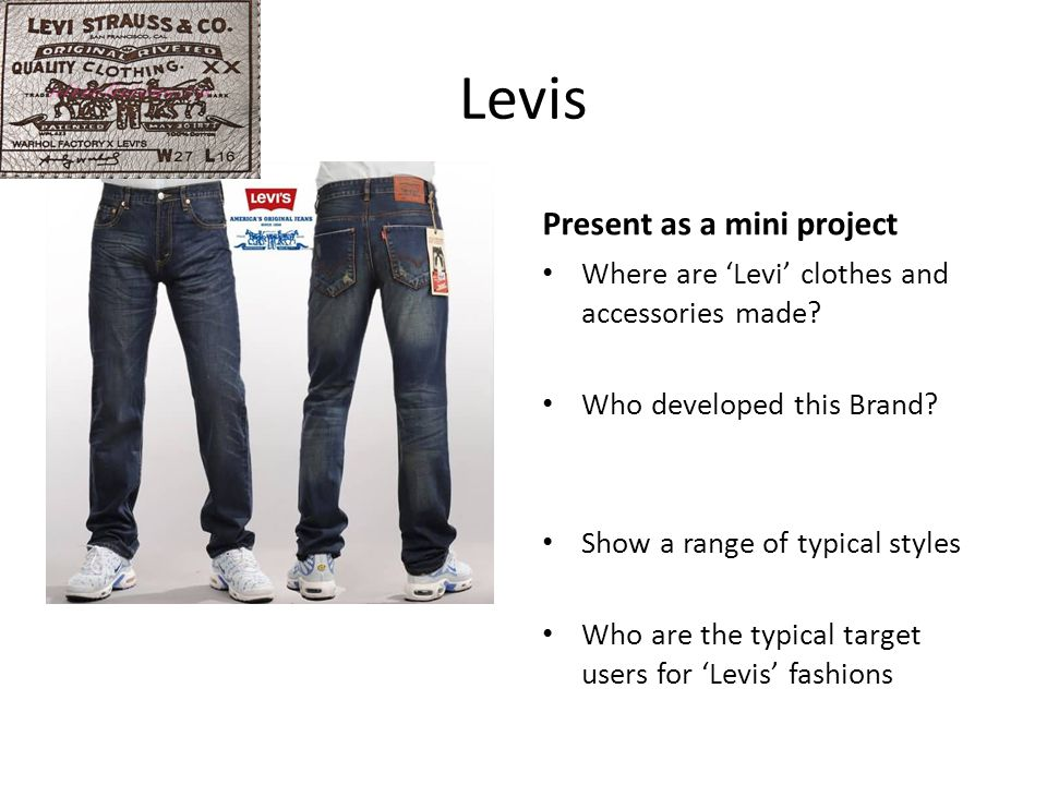 Levis Find out morePresent as a mini project Where are 'Levi' clothes and accessories made? Who developed this Brand? Show a range of typical styles W