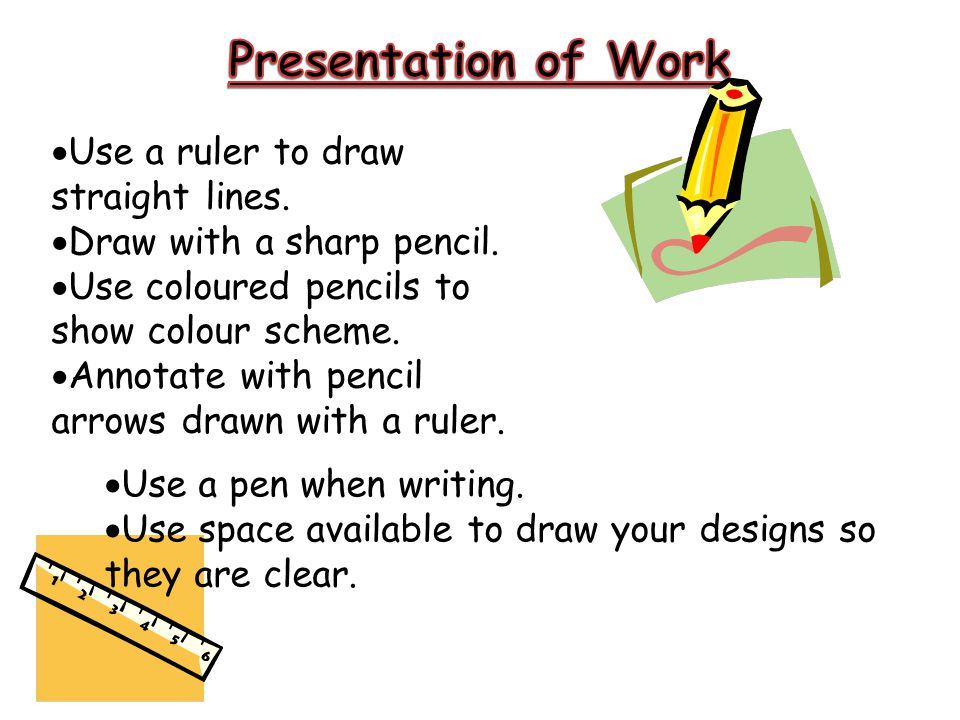  Use a ruler to draw straight lines.  Draw with a sharp pencil.  Use coloured pencils to show colour scheme.  Annotate with pencil arrows drawn wi