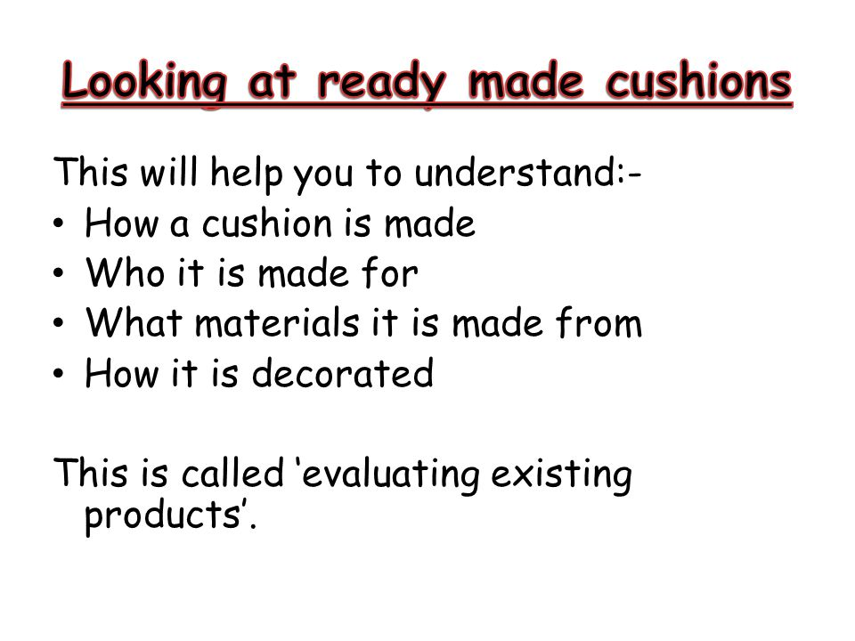 This will help you to understand:- How a cushion is made Who it is made for What materials it is made from How it is decorated This is called 'evaluat