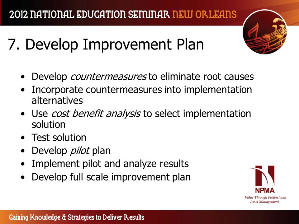7. Develop Improvement Plan Develop countermeasures to eliminate root causes Incorporate countermeasures into implementation alternatives Use cost ben
