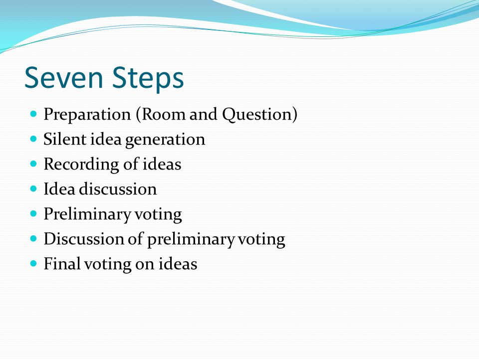 Seven Steps Preparation (Room and Question) Silent idea generation Recording of ideas Idea discussion Preliminary voting Discussion of preliminary voting Final voting on ideas