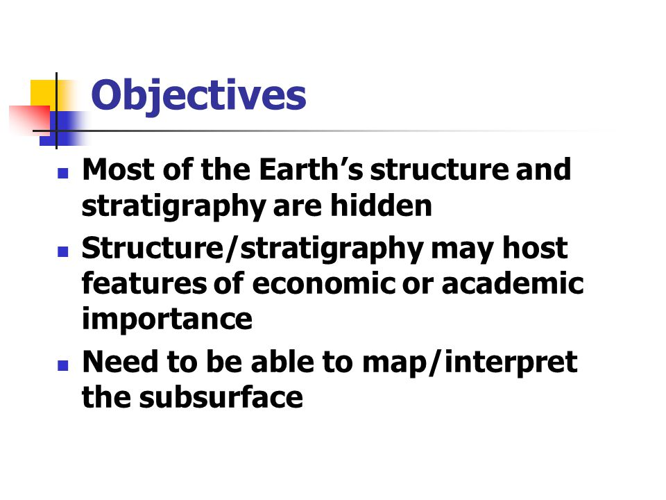 Objectives Most of the Earth's structure and stratigraphy are hidden Structure/stratigraphy may host features of economic or academic importance Need