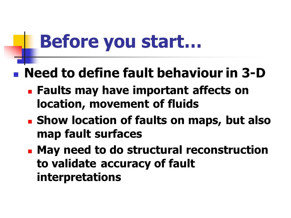 Before you start… Need to define fault behaviour in 3-D Faults may have important affects on location, movement of fluids Show location of faults on m