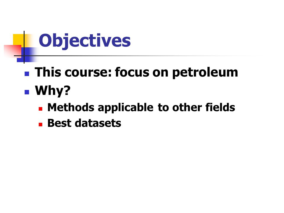 Objectives This course: focus on petroleum Why? Methods applicable to other fields Best datasets