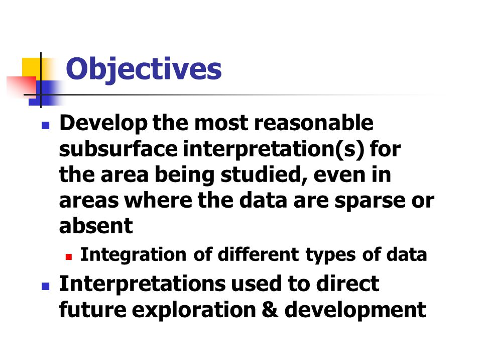 Objectives Develop the most reasonable subsurface interpretation(s) for the area being studied, even in areas where the data are sparse or absent Inte