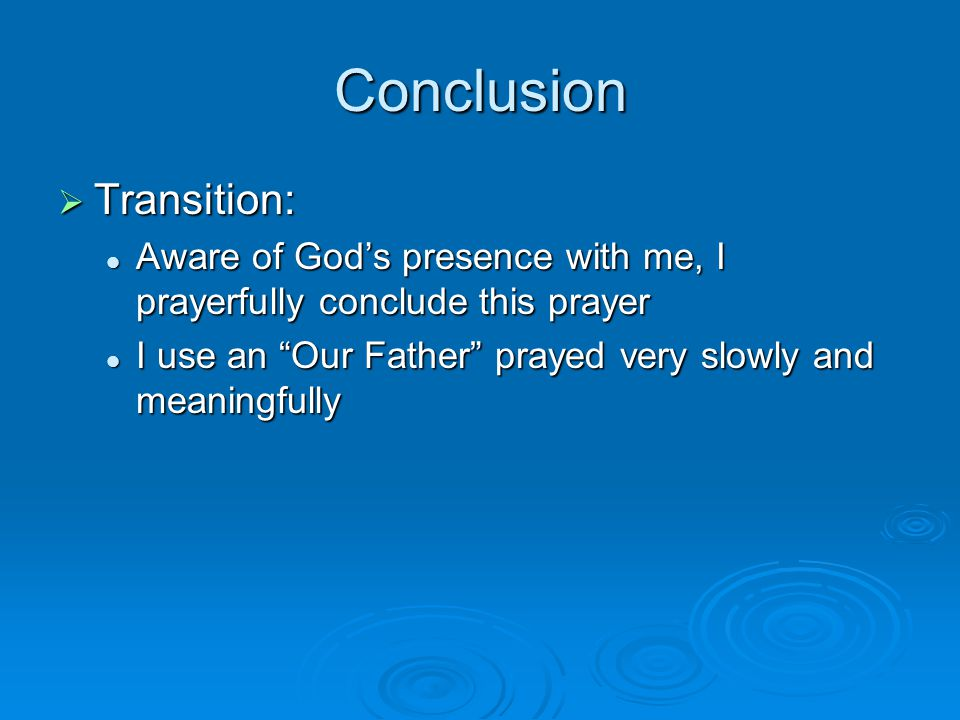 Conclusion  Transition: Aware of God's presence with me, I prayerfully conclude this prayer Aware of God's presence with me, I prayerfully conclude this prayer I use an Our Father prayed very slowly and meaningfully I use an Our Father prayed very slowly and meaningfully