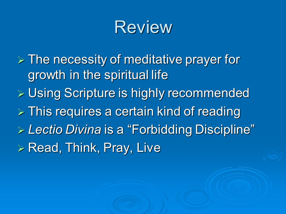 Review  The necessity of meditative prayer for growth in the spiritual life  Using Scripture is highly recommended  This requires a certain kind of reading  Lectio Divina is a Forbidding Discipline  Read, Think, Pray, Live