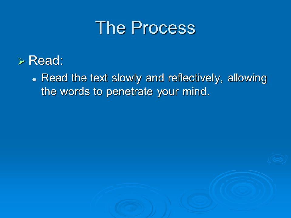 The Process  Read: Read the text slowly and reflectively, allowing the words to penetrate your mind.