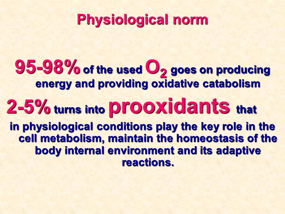 Physiological norm 95-98% of the used О 2 goes on producing energy and providing oxidative catabolism 2-5% turns into prooxidants that in physiologica