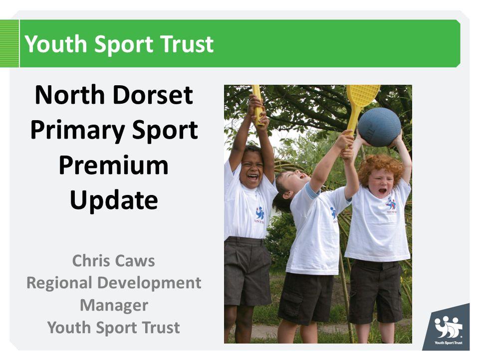 Youth Sport Trust North Dorset Primary Sport Premium Update Chris Caws Regional Development Manager Youth Sport Trust