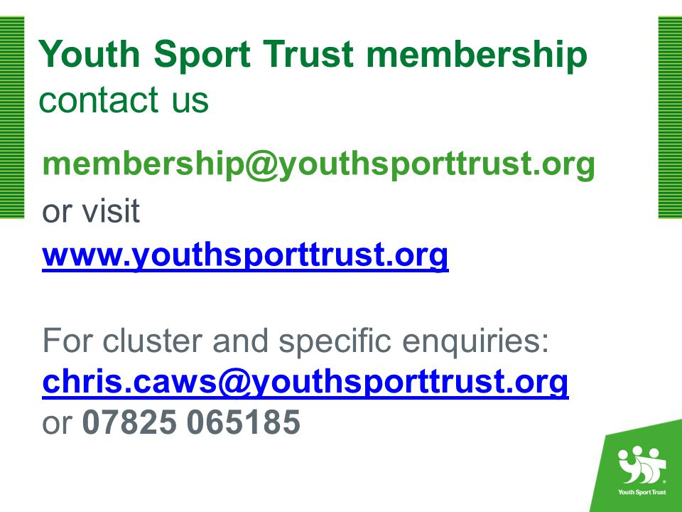 Youth Sport Trust membership contact us membership@youthsporttrust.org or visit www.youthsporttrust.org For cluster and specific enquiries: chris.caws