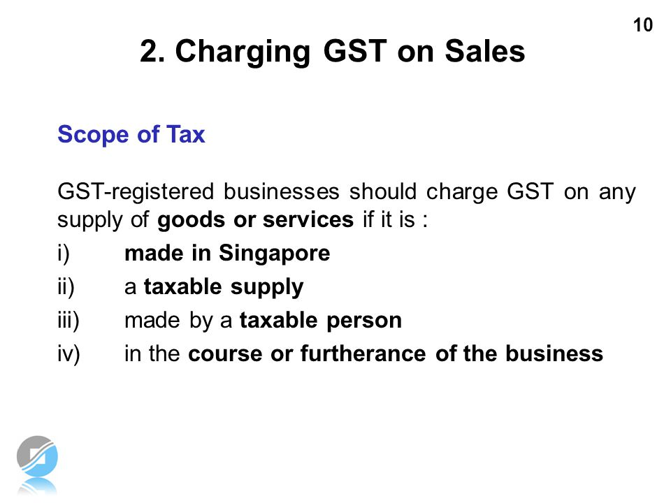 10 GST-registered businesses should charge GST on any supply of goods or services if it is : i)made in Singapore ii)a taxable supply iii)made by a tax