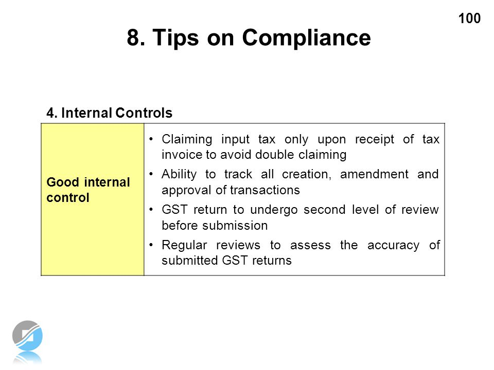 100 4. Internal Controls Good internal control Claiming input tax only upon receipt of tax invoice to avoid double claiming Ability to track all creat