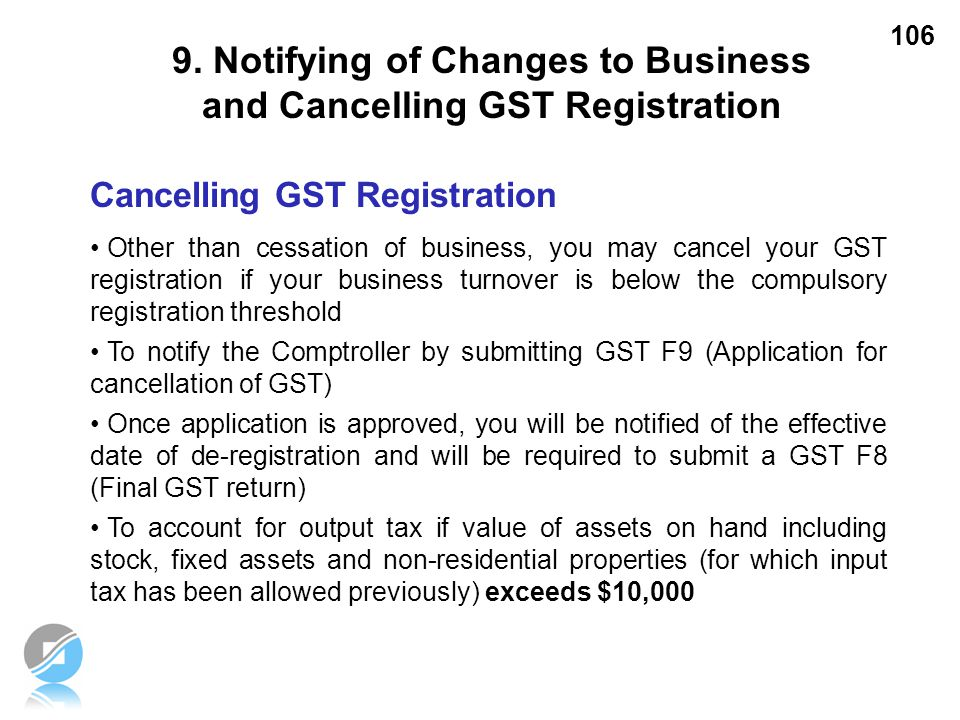 106 Cancelling GST Registration Other than cessation of business, you may cancel your GST registration if your business turnover is below the compulso
