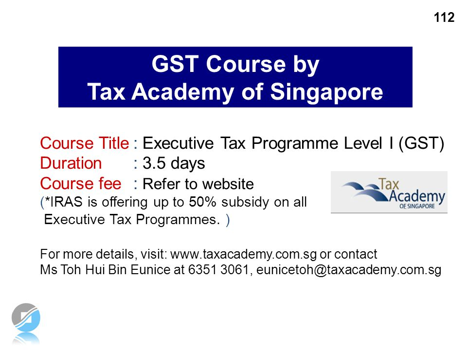112 GST Course by Tax Academy of Singapore Course Title: Executive Tax Programme Level I (GST) Duration : 3.5 days Course fee: Refer to website (*IRAS