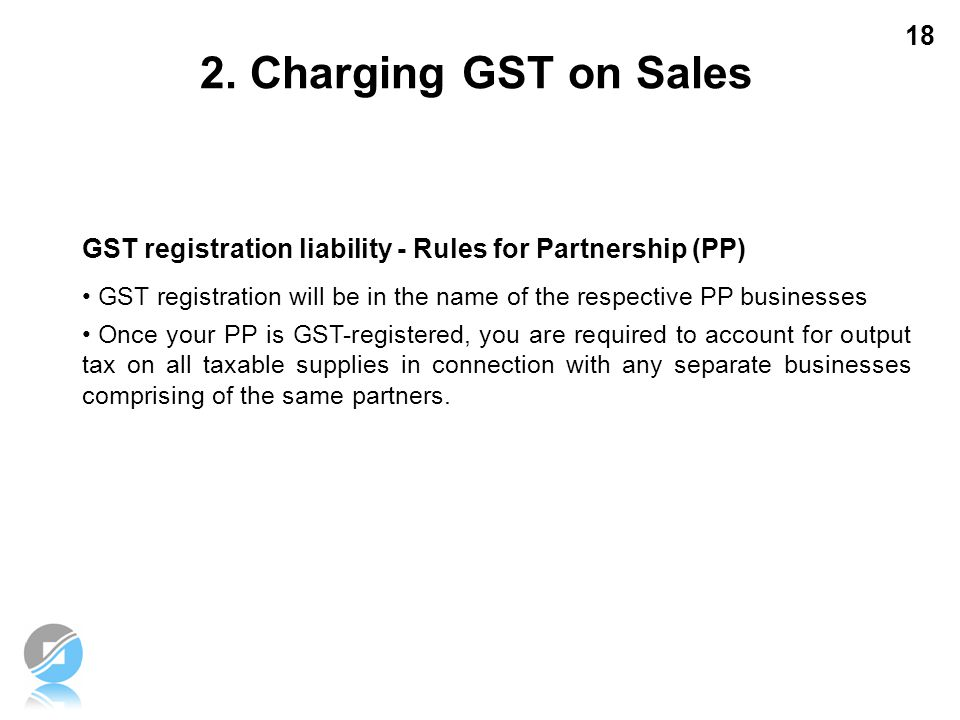 18 GST registration liability - Rules for Partnership (PP) GST registration will be in the name of the respective PP businesses Once your PP is GST-re