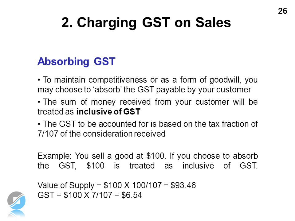 26 Absorbing GST To maintain competitiveness or as a form of goodwill, you may choose to 'absorb' the GST payable by your customer The sum of money re