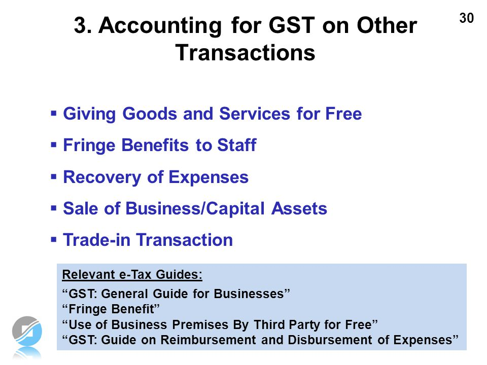 30 3. Accounting for GST on Other Transactions  Giving Goods and Services for Free  Fringe Benefits to Staff  Recovery of Expenses  Sale of Busine