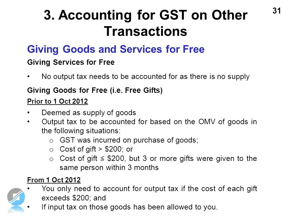 31 Giving Goods and Services for Free Giving Services for Free No output tax needs to be accounted for as there is no supply Giving Goods for Free (i.