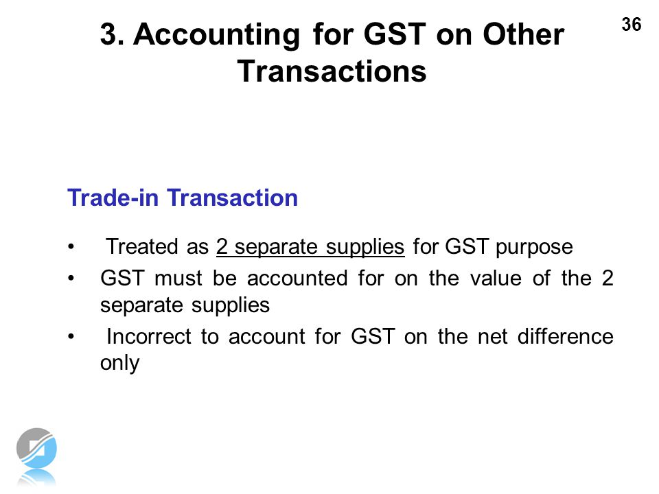 36 Trade-in Transaction Treated as 2 separate supplies for GST purpose GST must be accounted for on the value of the 2 separate supplies Incorrect to