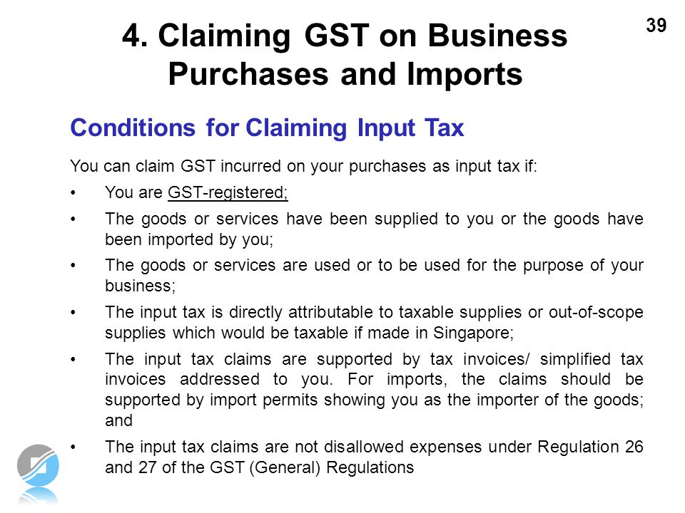 39 Conditions for Claiming Input Tax You can claim GST incurred on your purchases as input tax if: You are GST-registered; The goods or services have