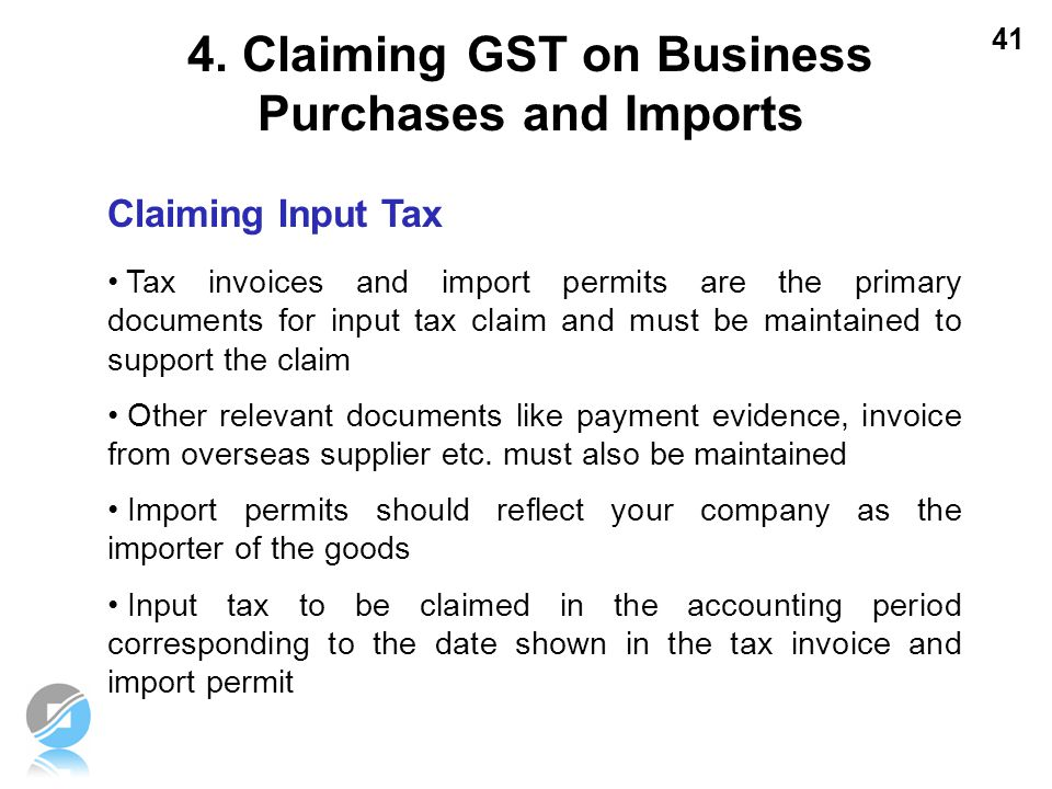 41 Claiming Input Tax Tax invoices and import permits are the primary documents for input tax claim and must be maintained to support the claim Other