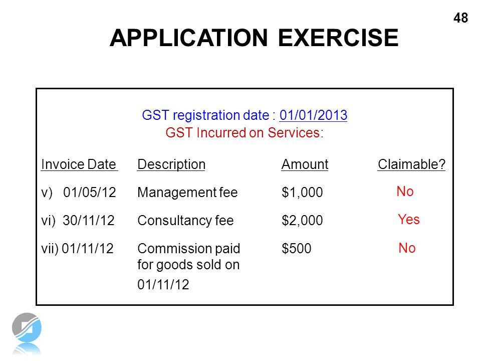 48 GST registration date : 01/01/2013 GST Incurred on Services: Invoice Date Description Amount Claimable? v) 01/05/12 Management fee $1,000 vi) 30/11