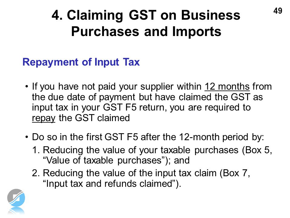 49 Repayment of Input Tax If you have not paid your supplier within 12 months from the due date of payment but have claimed the GST as input tax in yo