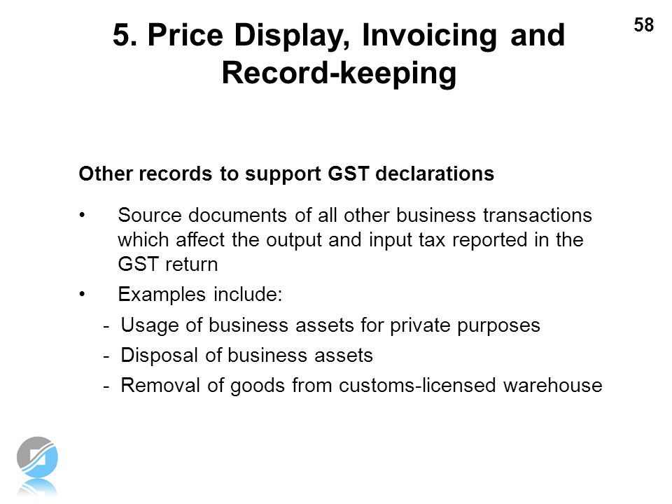 58 Other records to support GST declarations Source documents of all other business transactions which affect the output and input tax reported in the