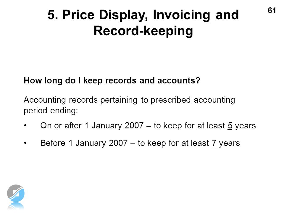 61 How long do I keep records and accounts? Accounting records pertaining to prescribed accounting period ending: On or after 1 January 2007 – to keep