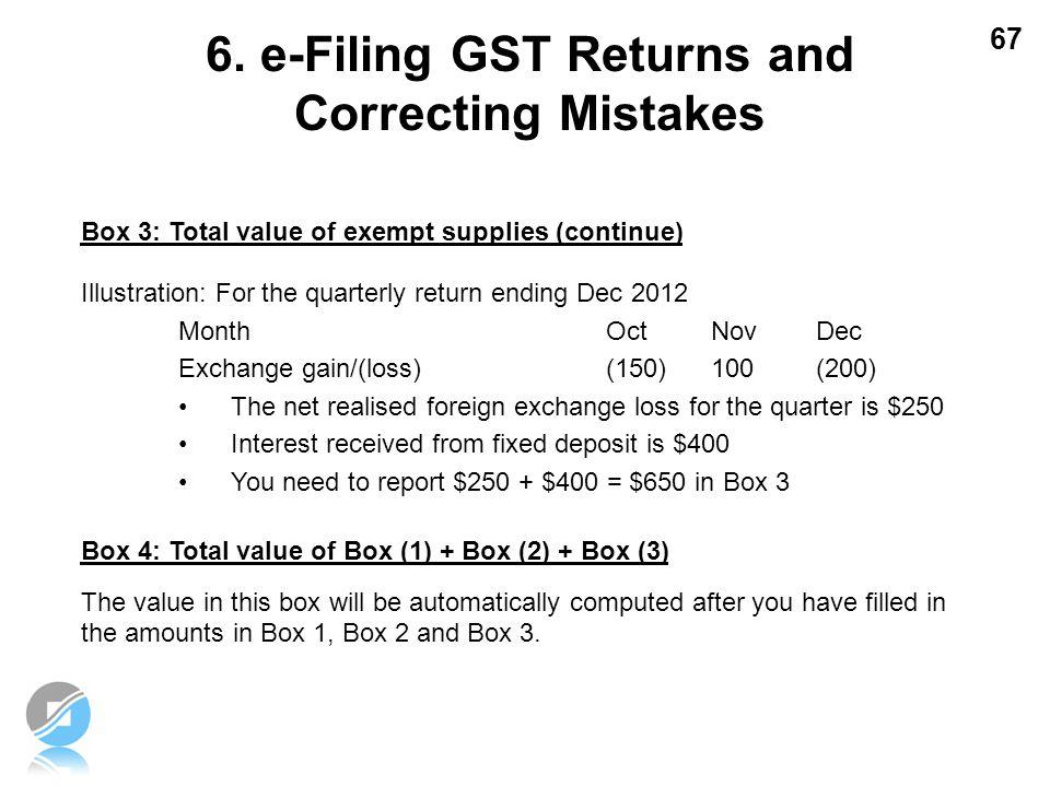 67 Box 3: Total value of exempt supplies (continue) Illustration: For the quarterly return ending Dec 2012 Month OctNovDec Exchange gain/(loss) (150)1