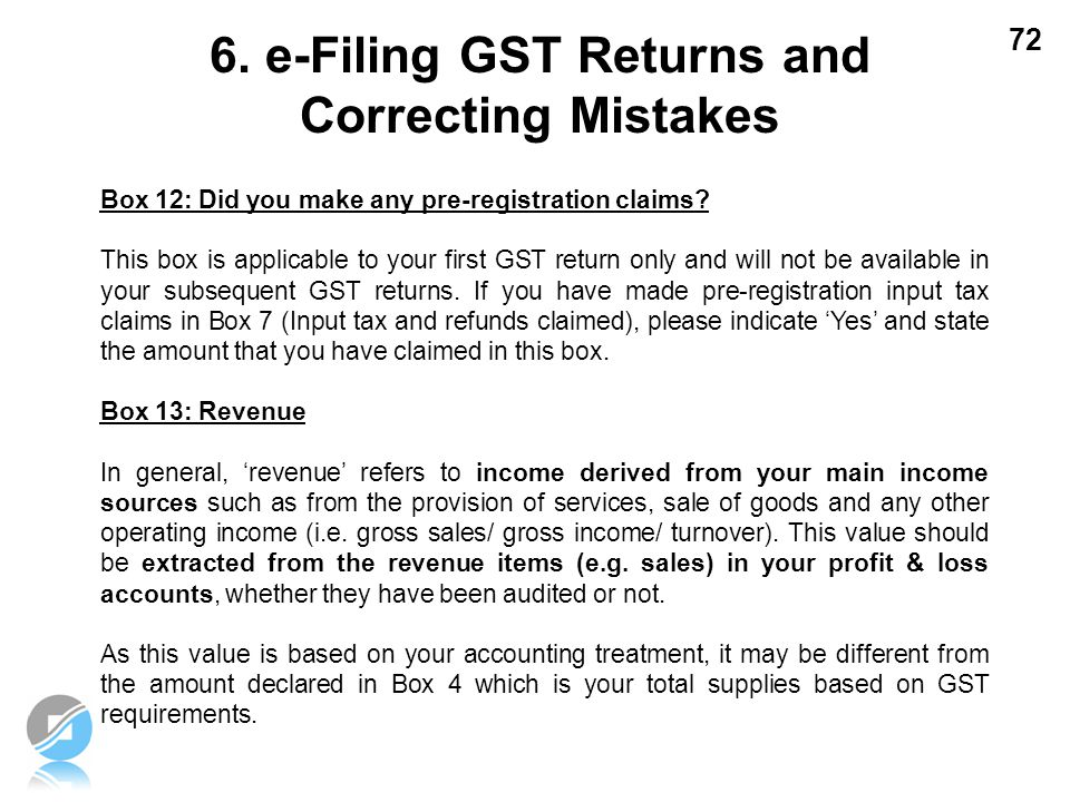 72 Box 12: Did you make any pre-registration claims? This box is applicable to your first GST return only and will not be available in your subsequent