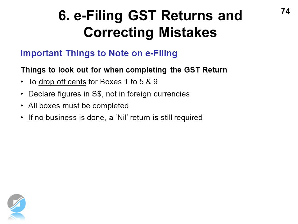 74 Important Things to Note on e-Filing Things to look out for when completing the GST Return To drop off cents for Boxes 1 to 5 & 9 Declare figures i