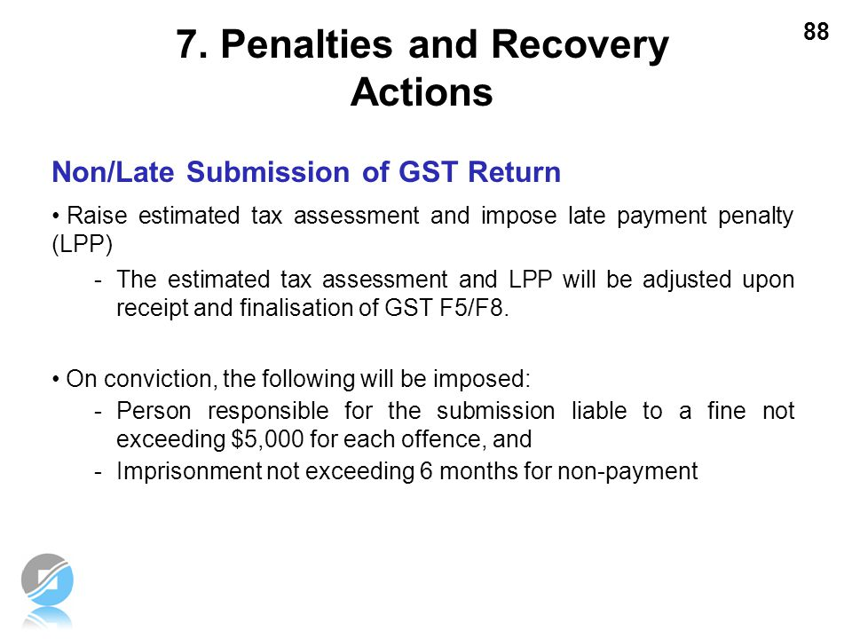 88 Non/Late Submission of GST Return Raise estimated tax assessment and impose late payment penalty (LPP) -The estimated tax assessment and LPP will b