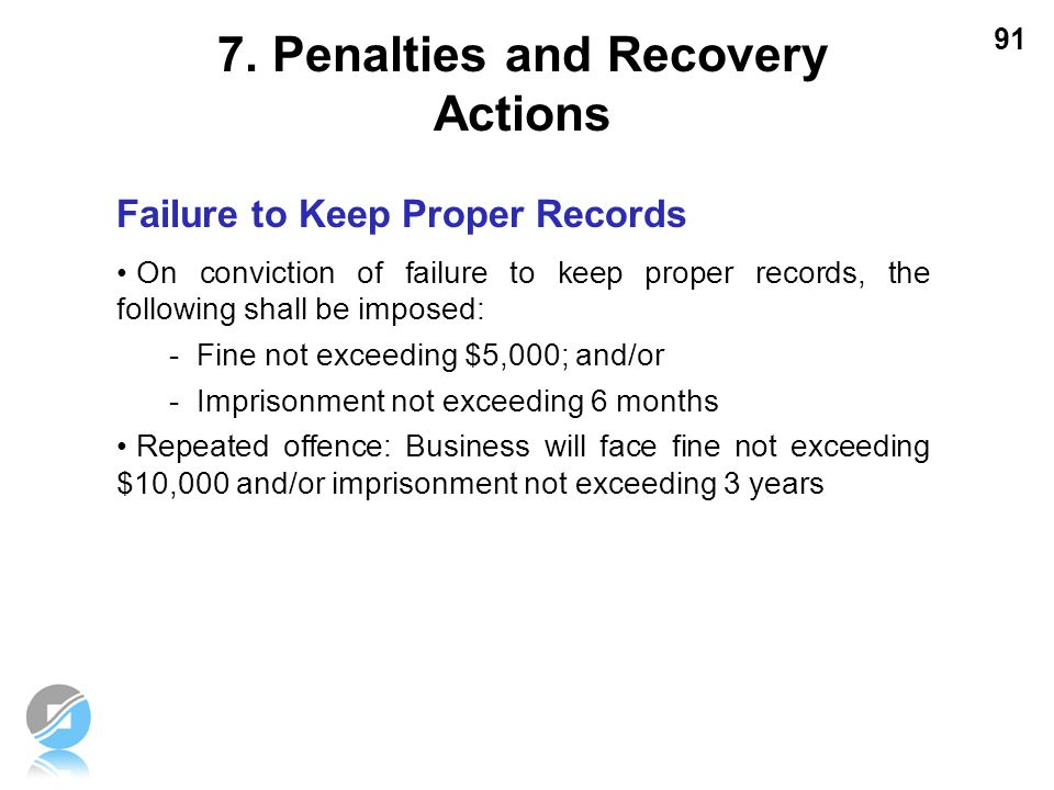 91 Failure to Keep Proper Records On conviction of failure to keep proper records, the following shall be imposed: -Fine not exceeding $5,000; and/or
