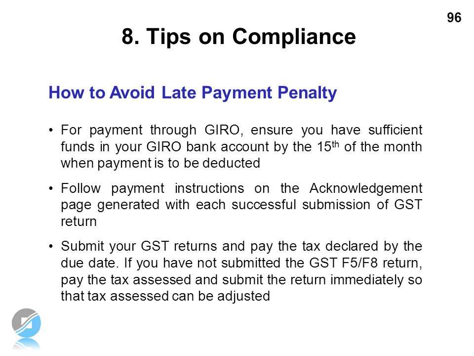 96 How to Avoid Late Payment Penalty For payment through GIRO, ensure you have sufficient funds in your GIRO bank account by the 15 th of the month wh